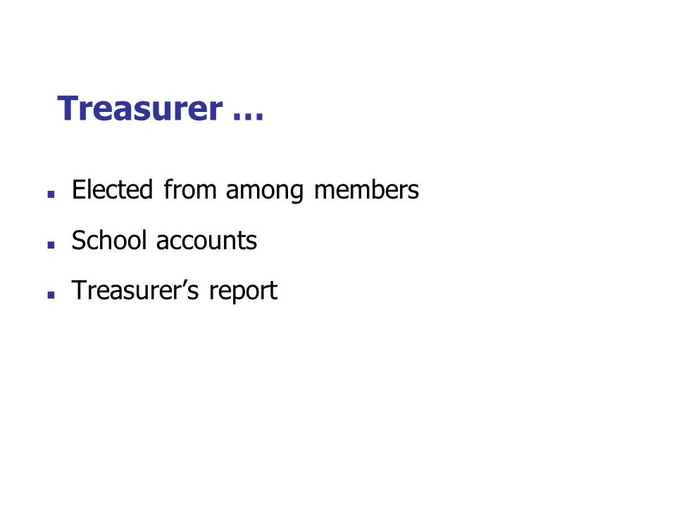 Treasurer … Elected from among members School accounts Treasurer's report
