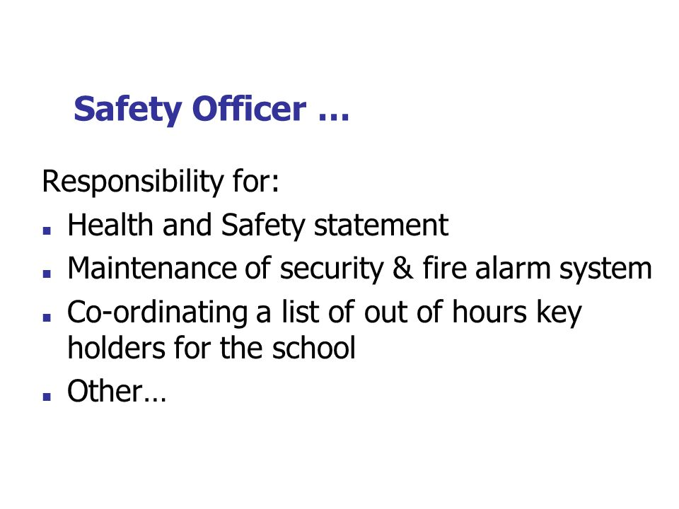 Safety Officer … Responsibility for: Health and Safety statement Maintenance of security & fire alarm system Co-ordinating a list of out of hours key holders for the school Other…