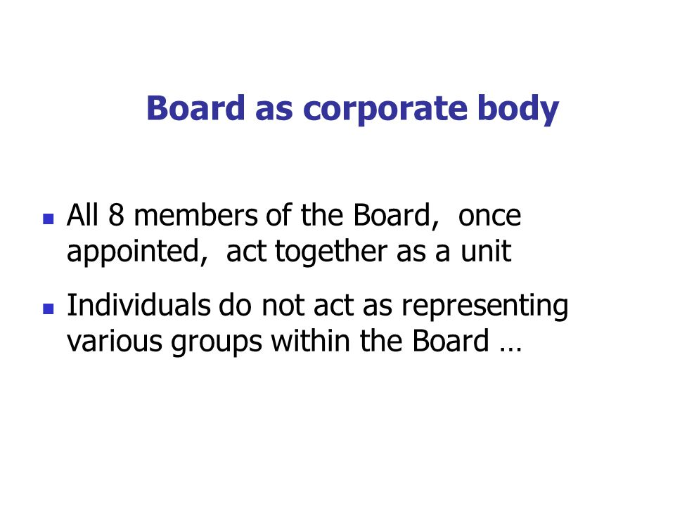 Board as corporate body All 8 members of the Board, once appointed, act together as a unit Individuals do not act as representing various groups within the Board …