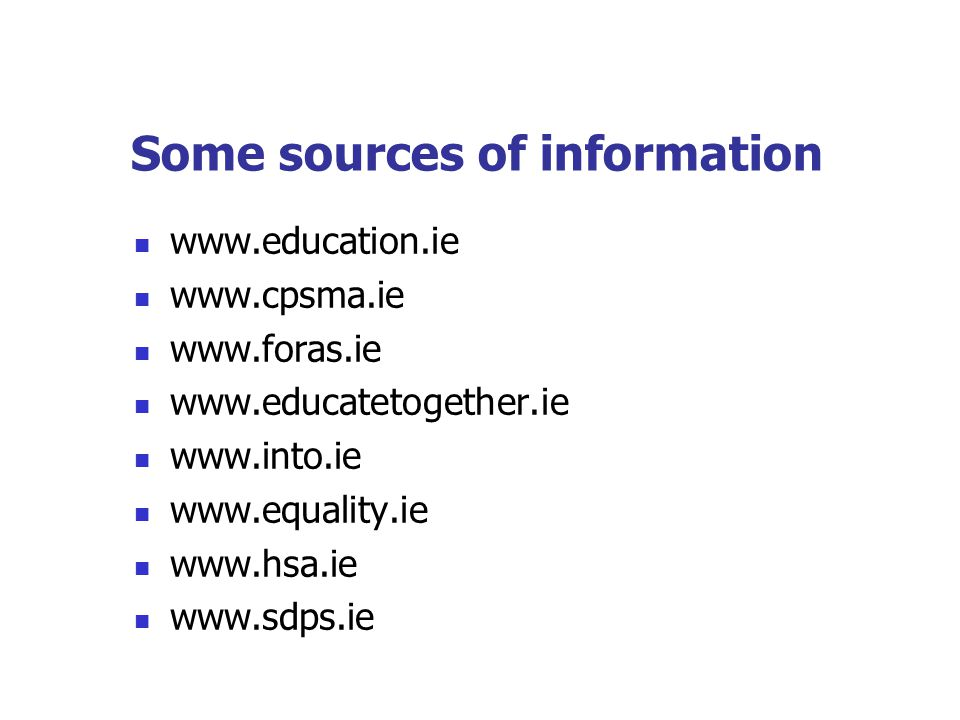 Some sources of information www.education.ie www.cpsma.ie www.foras.ie www.educatetogether.ie www.into.ie www.equality.ie www.hsa.ie www.sdps.ie