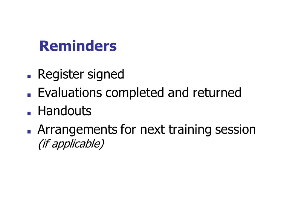 Reminders Register signed Evaluations completed and returned Handouts Arrangements for next training session (if applicable)