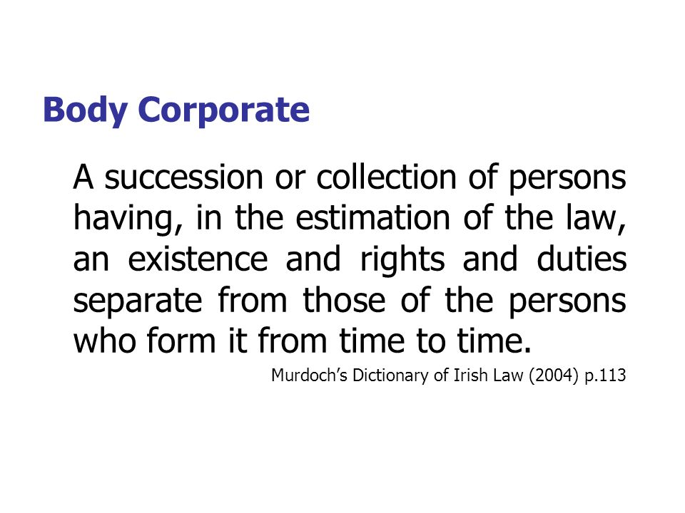 Body Corporate A succession or collection of persons having, in the estimation of the law, an existence and rights and duties separate from those of the persons who form it from time to time.