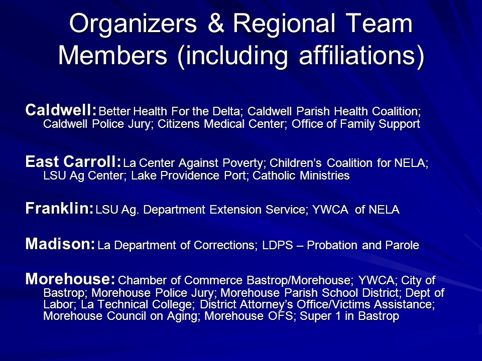 Organizers & Regional Team Members (including affiliations) Caldwell: Better Health For the Delta; Caldwell Parish Health Coalition; Caldwell Police Jury; Citizens Medical Center; Office of Family Support East Carroll: La Center Against Poverty; Children's Coalition for NELA; LSU Ag Center; Lake Providence Port; Catholic Ministries Franklin: LSU Ag.