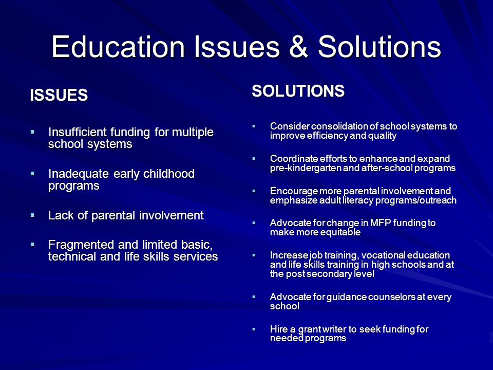 Education Issues & Solutions ISSUES  Insufficient funding for multiple school systems  Inadequate early childhood programs  Lack of parental involvement  Fragmented and limited basic, technical and life skills services SOLUTIONS  Consider consolidation of school systems to improve efficiency and quality  Coordinate efforts to enhance and expand pre-kindergarten and after-school programs  Encourage more parental involvement and emphasize adult literacy programs/outreach  Advocate for change in MFP funding to make more equitable  Increase job training, vocational education and life skills training in high schools and at the post secondary level  Advocate for guidance counselors at every school  Hire a grant writer to seek funding for needed programs