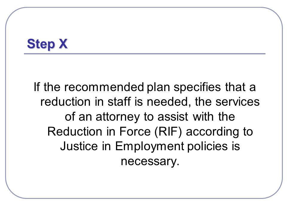 Step X If the recommended plan specifies that a reduction in staff is needed, the services of an attorney to assist with the Reduction in Force (RIF) according to Justice in Employment policies is necessary.