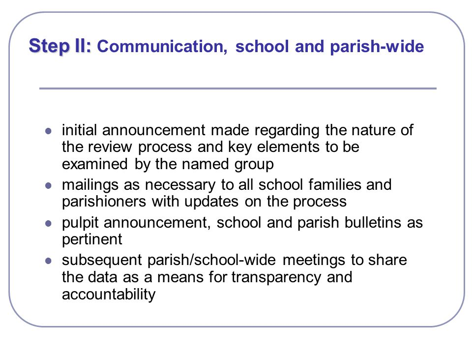 Step II: Step II: Communication, school and parish-wide initial announcement made regarding the nature of the review process and key elements to be examined by the named group mailings as necessary to all school families and parishioners with updates on the process pulpit announcement, school and parish bulletins as pertinent subsequent parish/school-wide meetings to share the data as a means for transparency and accountability
