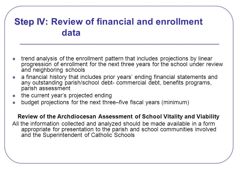 Step IV: Step IV: Review of financial and enrollment data trend analysis of the enrollment pattern that includes projections by linear progression of enrollment for the next three years for the school under review and neighboring schools a financial history that includes prior years' ending financial statements and any outstanding parish/school debt- commercial debt, benefits programs, parish assessment the current year's projected ending budget projections for the next three–five fiscal years (minimum) Review of the Archdiocesan Assessment of School Vitality and Viability All the information collected and analyzed should be made available in a form appropriate for presentation to the parish and school communities involved and the Superintendent of Catholic Schools