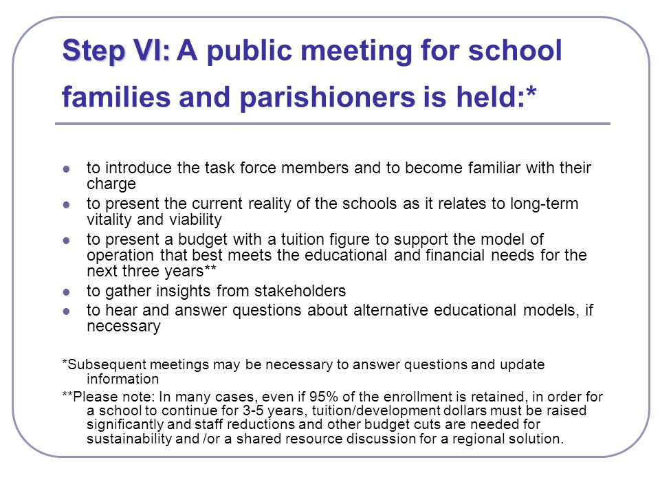 Step VI: Step VI: A public meeting for school families and parishioners is held:* to introduce the task force members and to become familiar with their charge to present the current reality of the schools as it relates to long-term vitality and viability to present a budget with a tuition figure to support the model of operation that best meets the educational and financial needs for the next three years** to gather insights from stakeholders to hear and answer questions about alternative educational models, if necessary *Subsequent meetings may be necessary to answer questions and update information **Please note: In many cases, even if 95% of the enrollment is retained, in order for a school to continue for 3-5 years, tuition/development dollars must be raised significantly and staff reductions and other budget cuts are needed for sustainability and /or a shared resource discussion for a regional solution.