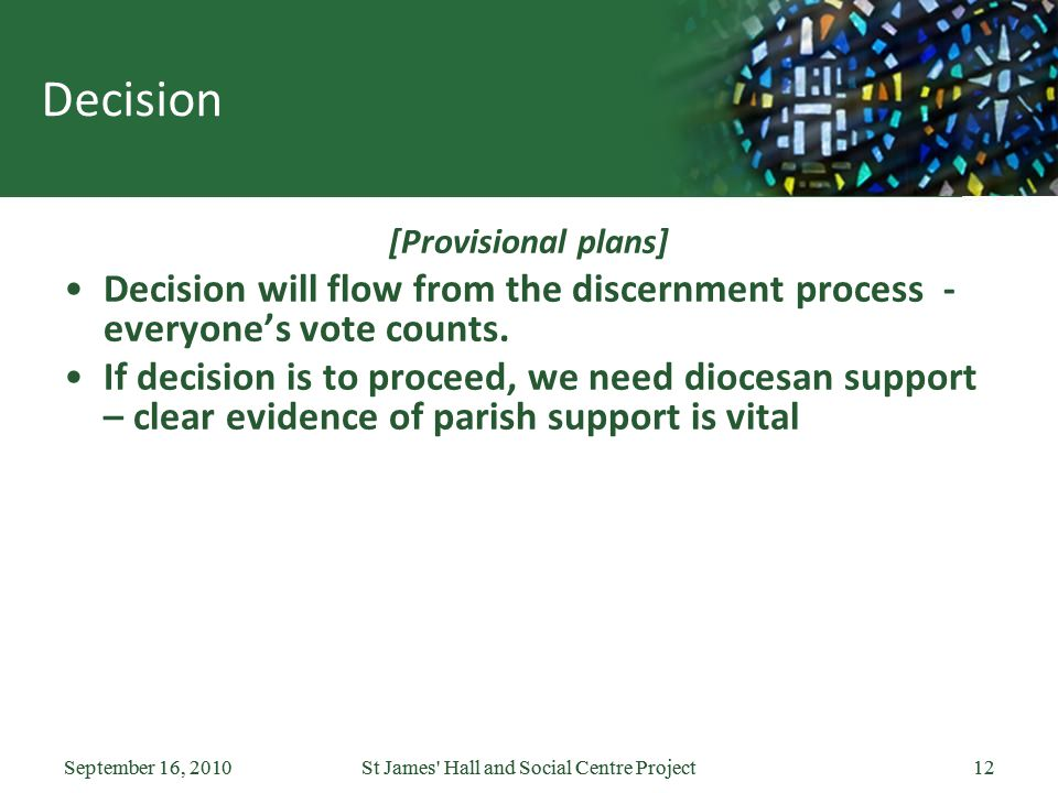 September 16, 2010St James Hall and Social Centre Project12September 16, 2010St James Hall and Social Centre Project12 Decision [Provisional plans] Decision will flow from the discernment process - everyone's vote counts.