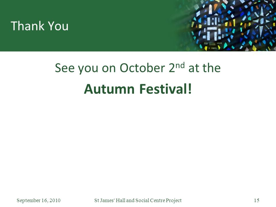 September 16, 2010St James' Hall and Social Centre Project15 Thank You See you on October 2 nd at the Autumn Festival!