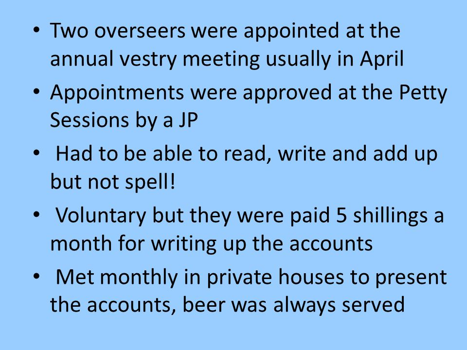 Two overseers were appointed at the annual vestry meeting usually in April Appointments were approved at the Petty Sessions by a JP Had to be able to read, write and add up but not spell.