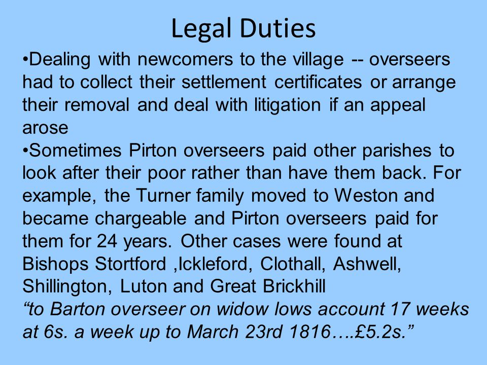 Legal Duties Dealing with newcomers to the village -- overseers had to collect their settlement certificates or arrange their removal and deal with litigation if an appeal arose Sometimes Pirton overseers paid other parishes to look after their poor rather than have them back.