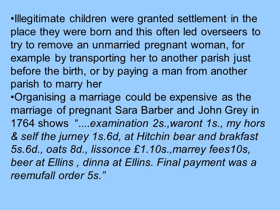 Illegitimate children were granted settlement in the place they were born and this often led overseers to try to remove an unmarried pregnant woman, f