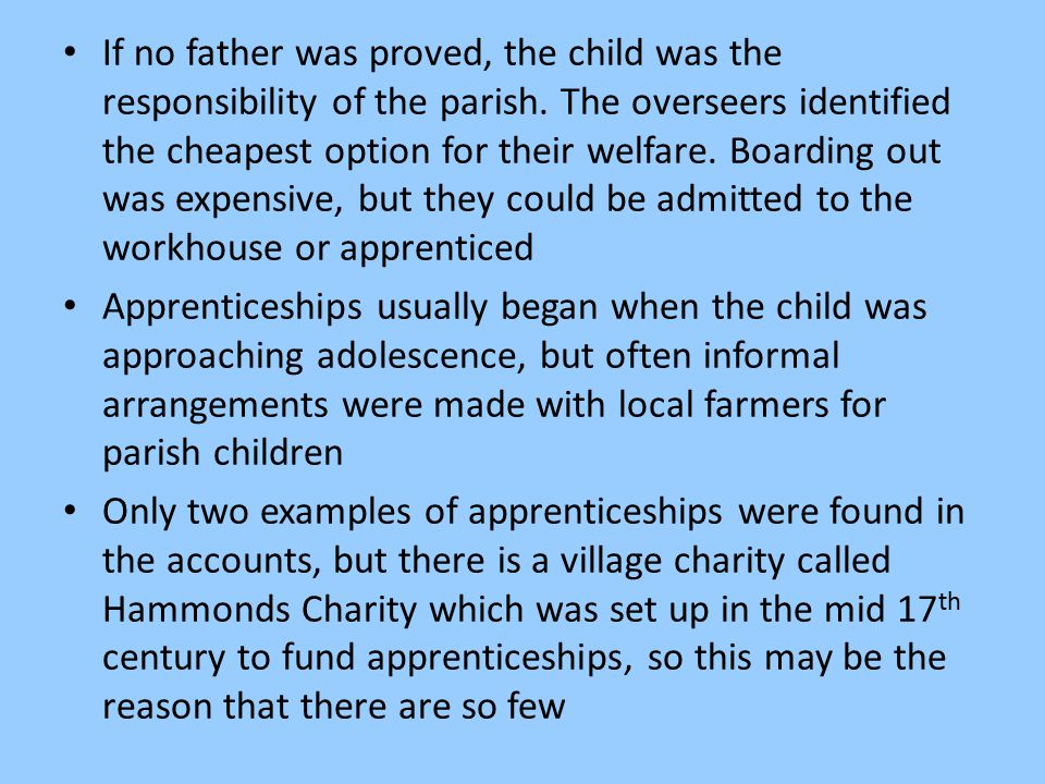 If no father was proved, the child was the responsibility of the parish. The overseers identified the cheapest option for their welfare. Boarding out