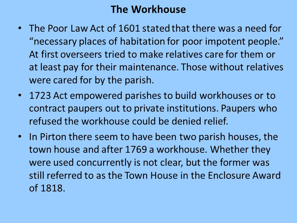 The Workhouse The Poor Law Act of 1601 stated that there was a need for necessary places of habitation for poor impotent people. At first overseers tried to make relatives care for them or at least pay for their maintenance.
