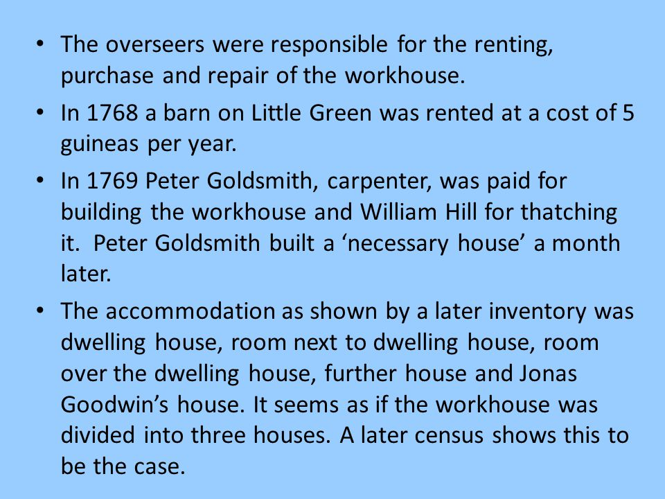 The overseers were responsible for the renting, purchase and repair of the workhouse. In 1768 a barn on Little Green was rented at a cost of 5 guineas