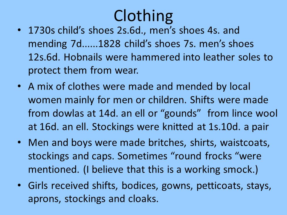 Clothing 1730s child's shoes 2s.6d., men's shoes 4s. and mending 7d......1828 child's shoes 7s. men's shoes 12s.6d. Hobnails were hammered into leathe
