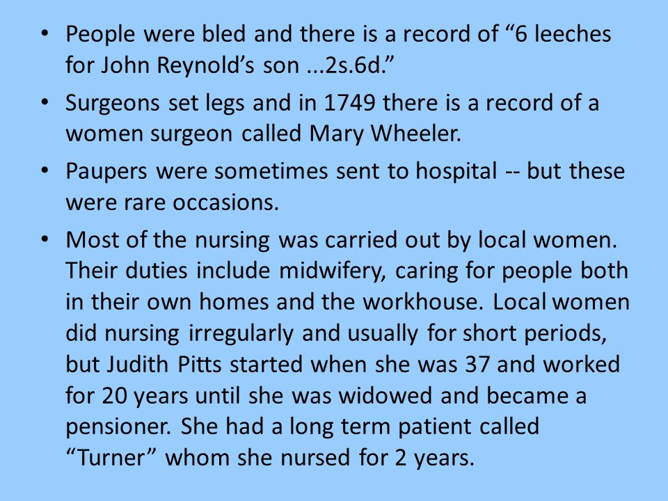 "People were bled and there is a record of ""6 leeches for John Reynold's son...2s.6d."" Surgeons set legs and in 1749 there is a record of a women surge"