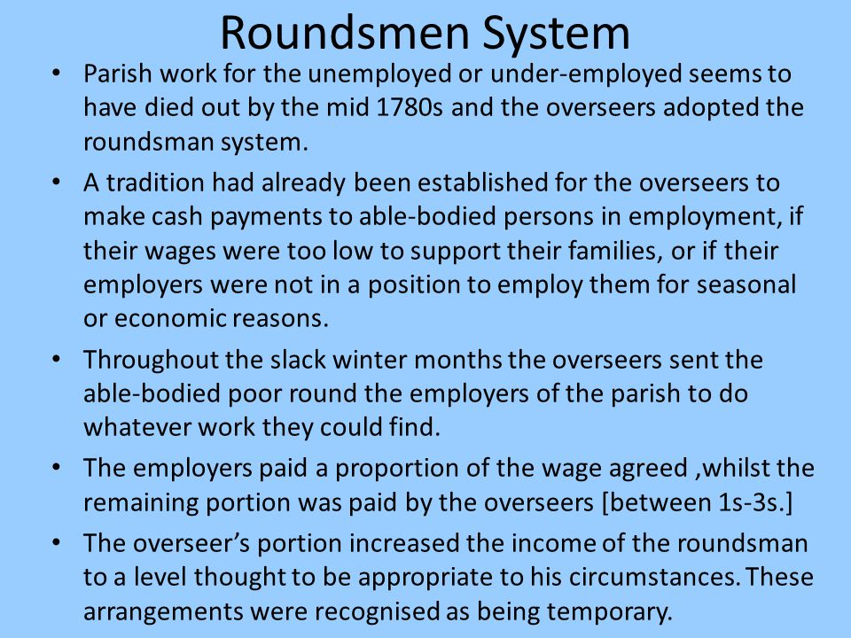 Roundsmen System Parish work for the unemployed or under-employed seems to have died out by the mid 1780s and the overseers adopted the roundsman syst