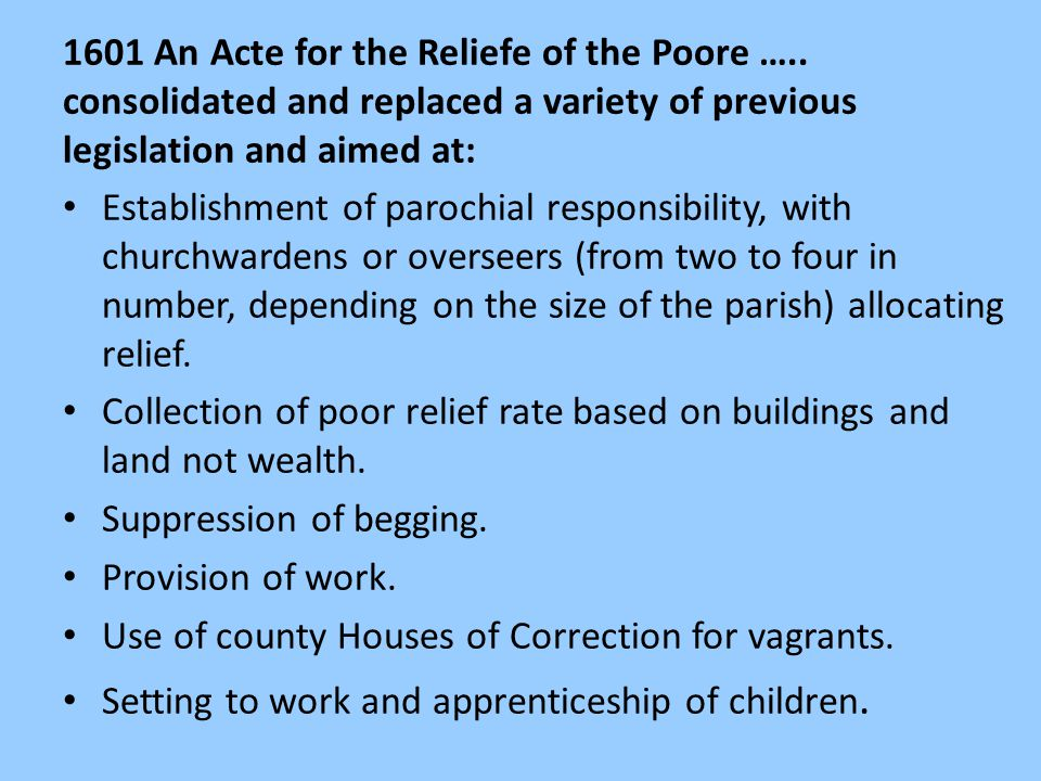 1601 An Acte for the Reliefe of the Poore ….. consolidated and replaced a variety of previous legislation and aimed at: Establishment of parochial res