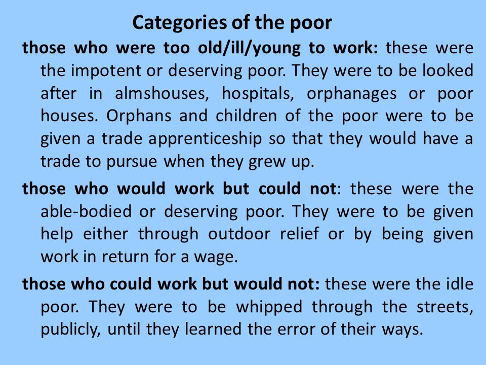 Categories of the poor those who were too old/ill/young to work: these were the impotent or deserving poor. They were to be looked after in almshouses
