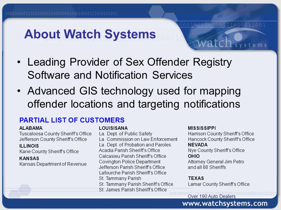 About Watch Systems Leading Provider of Sex Offender Registry Software and Notification Services Advanced GIS technology used for mapping offender locations and targeting notifications ALABAMA Tuscaloosa County Sheriff's Office Jefferson County Sheriff's Office ILLINOIS Kane County Sheriff's Office KANSAS Kansas Department of Revenue MISSISSIPPI Harrison County Sheriff's Office Hancock County Sheriff's Office NEVADA Nye County Sheriff's Office OHIO Attorney General Jim Petro and all 88 Sheriffs TEXAS Lamar County Sheriff's Office Over 190 Auto Dealers LOUISISANA La.