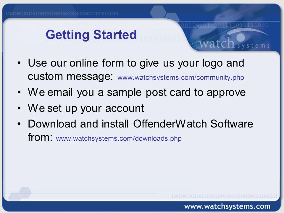Getting Started Use our online form to give us your logo and custom message: www.watchsystems.com/community.php We email you a sample post card to approve We set up your account Download and install OffenderWatch Software from: www.watchsystems.com/downloads.php