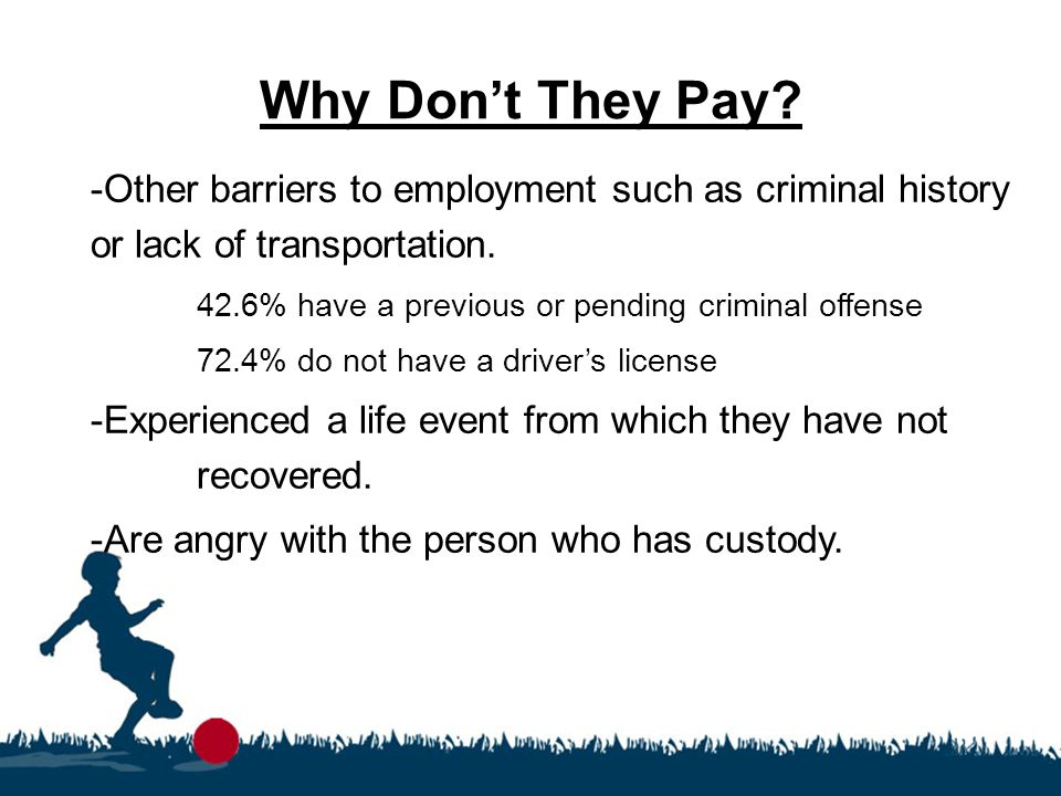 Why Don't They Pay? -Other barriers to employment such as criminal history or lack of transportation. 42.6% have a previous or pending criminal offens