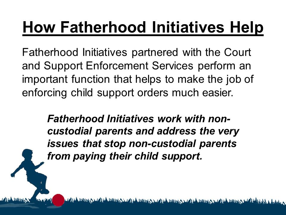 How Fatherhood Initiatives Help Fatherhood Initiatives partnered with the Court and Support Enforcement Services perform an important function that helps to make the job of enforcing child support orders much easier.