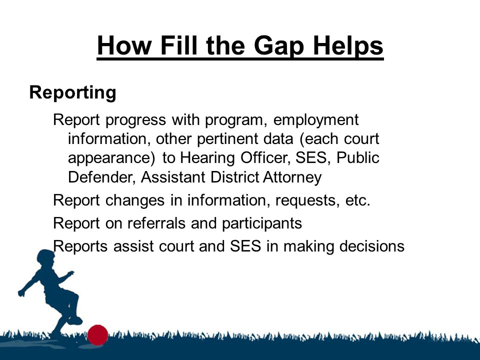 How Fill the Gap Helps Reporting Report progress with program, employment information, other pertinent data (each court appearance) to Hearing Officer
