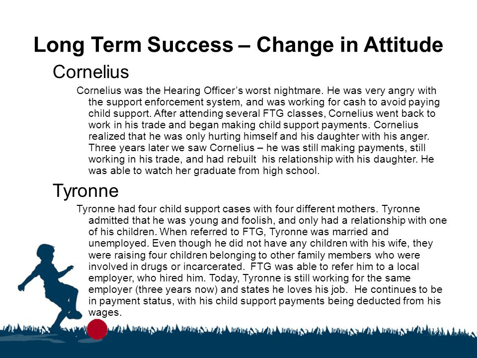 Long Term Success – Change in Attitude Cornelius Cornelius was the Hearing Officer's worst nightmare. He was very angry with the support enforcement s