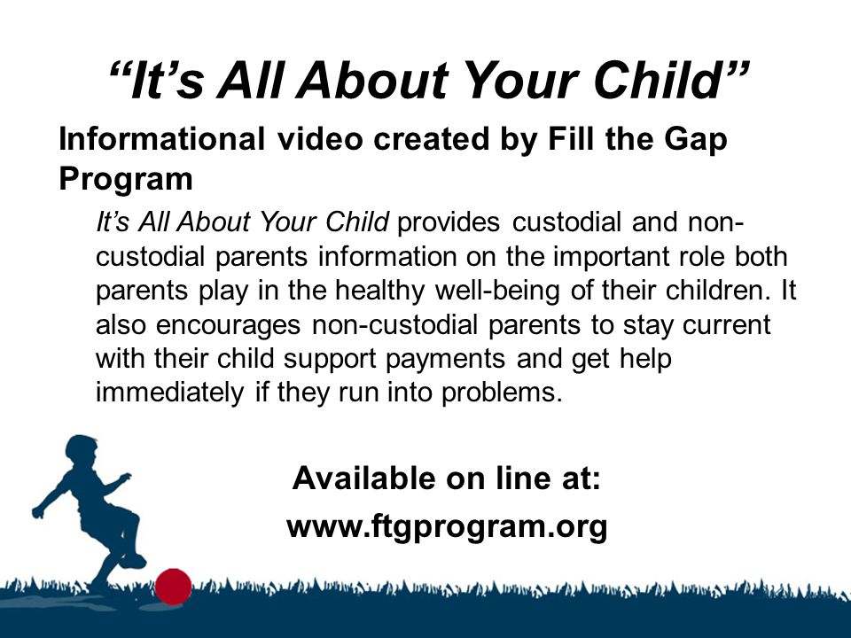 """It's All About Your Child"" Informational video created by Fill the Gap Program It's All About Your Child provides custodial and non- custodial parent"
