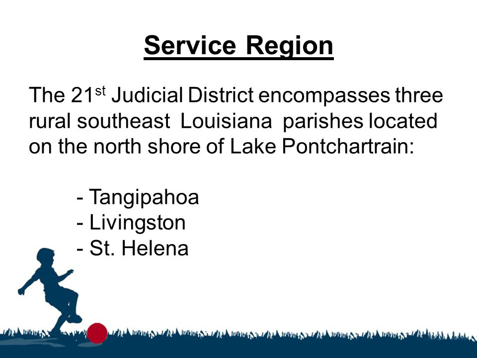 Service Region The 21 st Judicial District encompasses three rural southeast Louisiana parishes located on the north shore of Lake Pontchartrain: - Tangipahoa - Livingston - St.