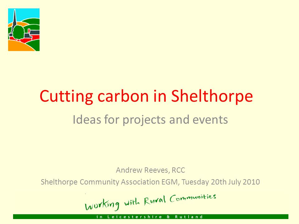Communities Cutting Carbon Two year project, started in March 2010 Supported by DMU and local councils Supporting community groups in Leicester, Leicestershire and Rutland to act on climate change dedicated support for 10 communities, including Shelthorpe Help with ideas for projects and events funding (grants of up to £5000) training on green issues/solutions My background academic research grassroots action