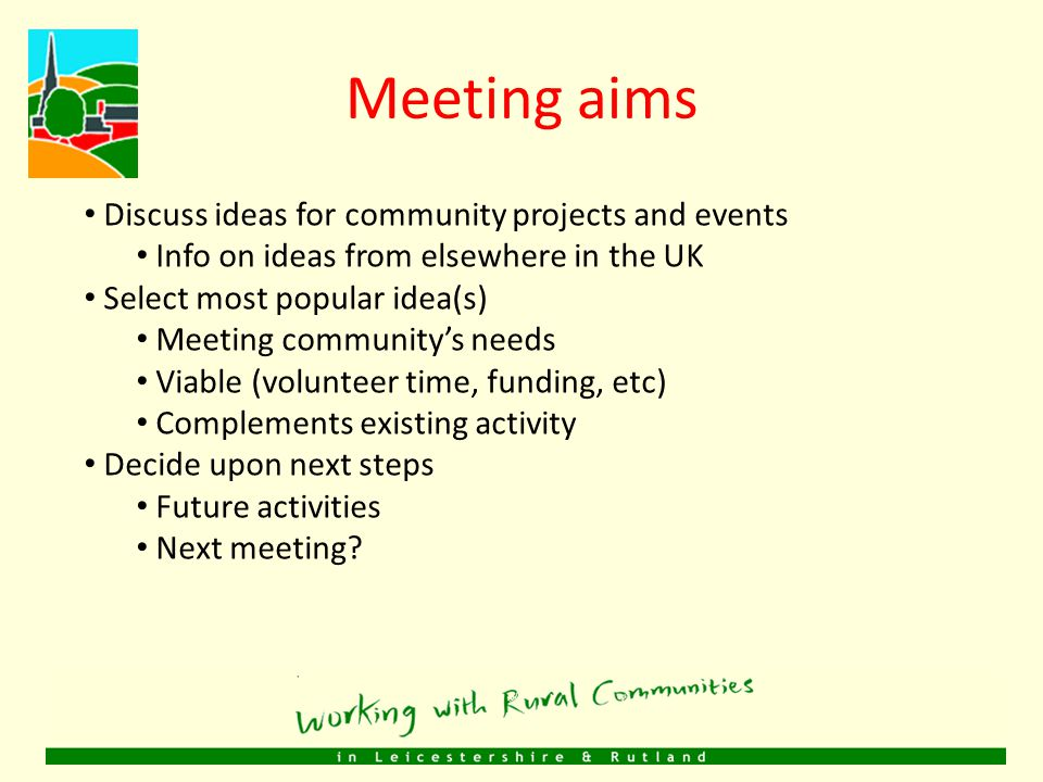 Meeting aims Discuss ideas for community projects and events Info on ideas from elsewhere in the UK Select most popular idea(s) Meeting community's needs Viable (volunteer time, funding, etc) Complements existing activity Decide upon next steps Future activities Next meeting?