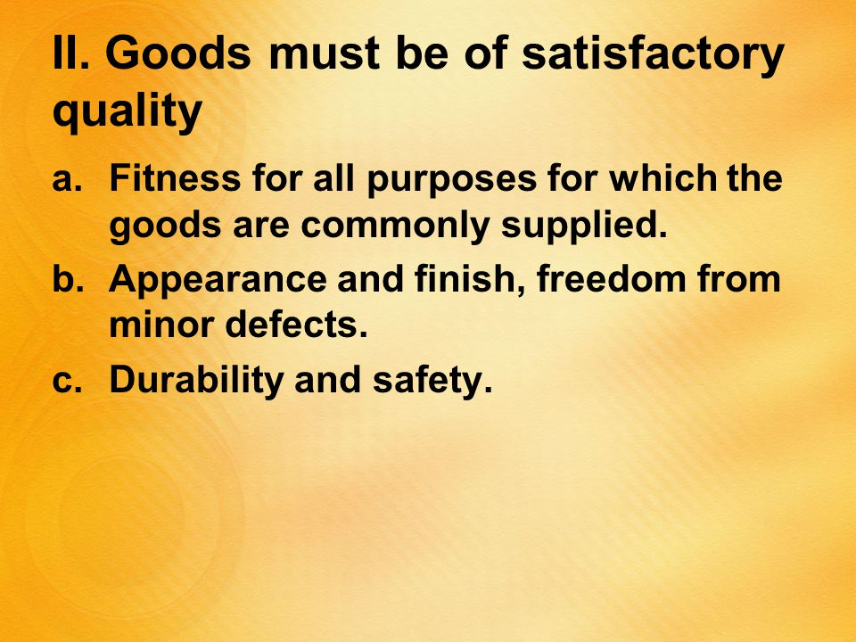 II. Goods must be of satisfactory quality a.Fitness for all purposes for which the goods are commonly supplied. b.Appearance and finish, freedom from