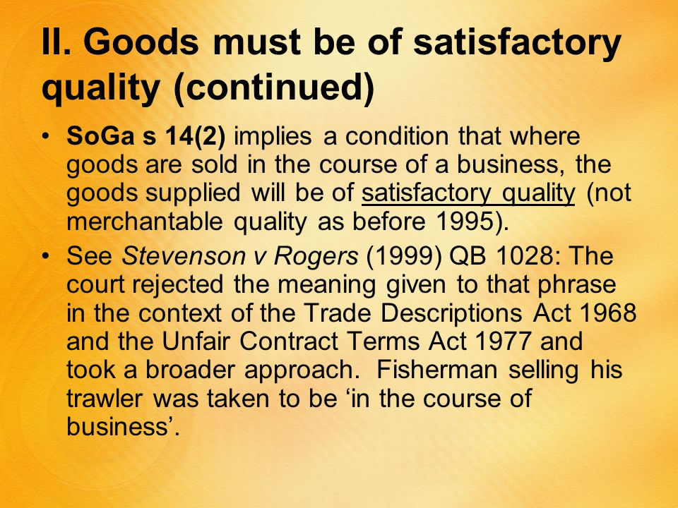 II. Goods must be of satisfactory quality (continued) SoGa s 14(2) implies a condition that where goods are sold in the course of a business, the good