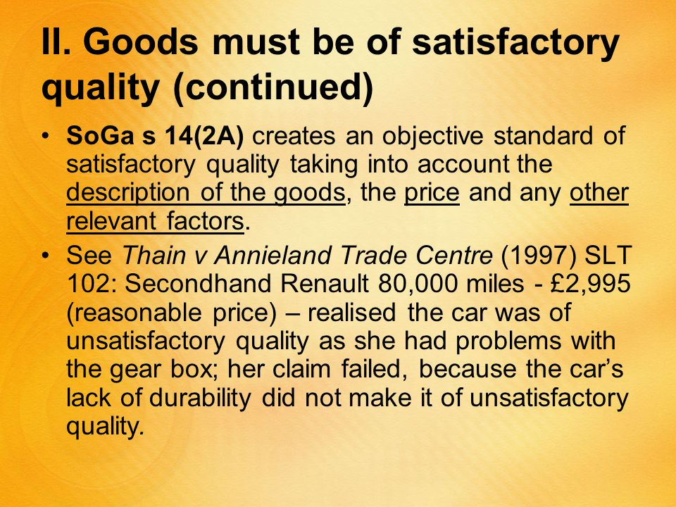 II. Goods must be of satisfactory quality (continued) SoGa s 14(2A) creates an objective standard of satisfactory quality taking into account the desc