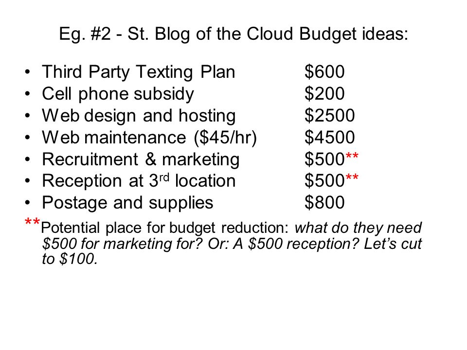 Eg. #2 - St. Blog of the Cloud Budget ideas: Third Party Texting Plan$600 Cell phone subsidy$200 Web design and hosting$2500 Web maintenance ($45/hr)$