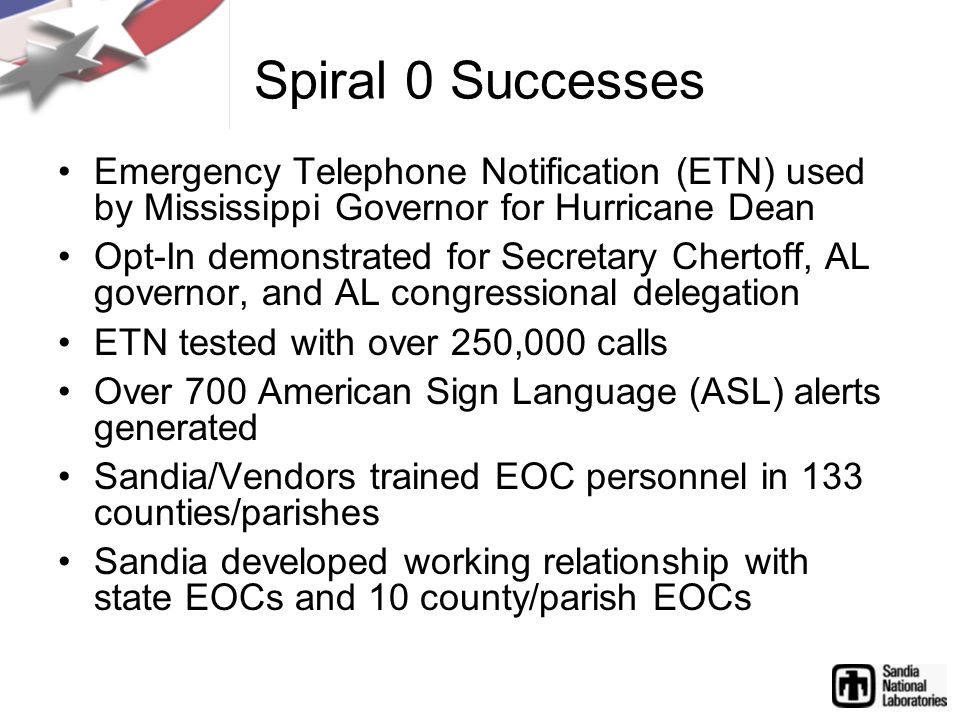 Spiral 0 Successes Emergency Telephone Notification (ETN) used by Mississippi Governor for Hurricane Dean Opt-In demonstrated for Secretary Chertoff, AL governor, and AL congressional delegation ETN tested with over 250,000 calls Over 700 American Sign Language (ASL) alerts generated Sandia/Vendors trained EOC personnel in 133 counties/parishes Sandia developed working relationship with state EOCs and 10 county/parish EOCs