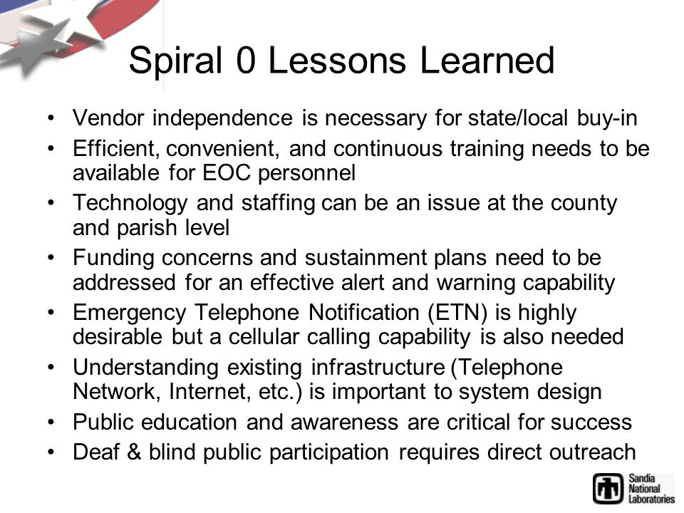 Spiral 0 Lessons Learned Vendor independence is necessary for state/local buy-in Efficient, convenient, and continuous training needs to be available for EOC personnel Technology and staffing can be an issue at the county and parish level Funding concerns and sustainment plans need to be addressed for an effective alert and warning capability Emergency Telephone Notification (ETN) is highly desirable but a cellular calling capability is also needed Understanding existing infrastructure (Telephone Network, Internet, etc.) is important to system design Public education and awareness are critical for success Deaf & blind public participation requires direct outreach