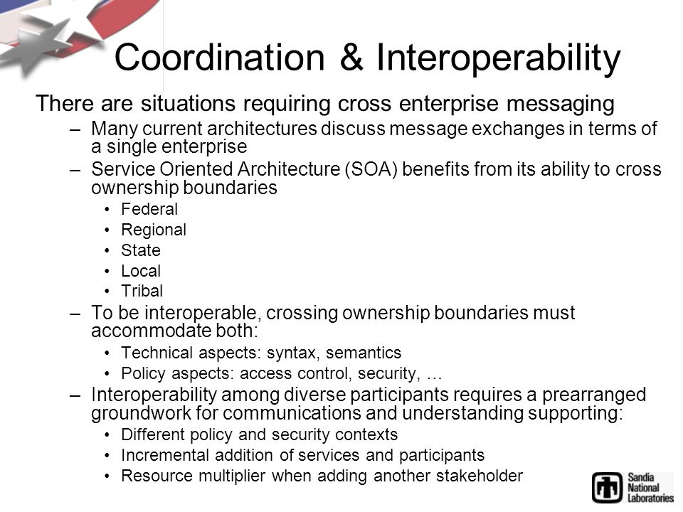 Coordination & Interoperability There are situations requiring cross enterprise messaging –Many current architectures discuss message exchanges in terms of a single enterprise –Service Oriented Architecture (SOA) benefits from its ability to cross ownership boundaries Federal Regional State Local Tribal –To be interoperable, crossing ownership boundaries must accommodate both: Technical aspects: syntax, semantics Policy aspects: access control, security, … –Interoperability among diverse participants requires a prearranged groundwork for communications and understanding supporting: Different policy and security contexts Incremental addition of services and participants Resource multiplier when adding another stakeholder