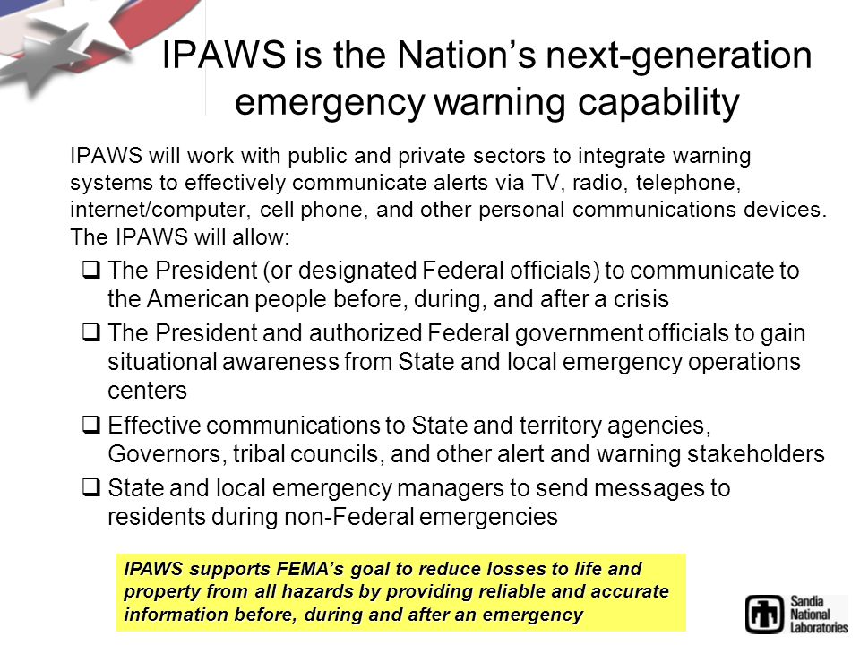 IPAWS is the Nation's next-generation emergency warning capability IPAWS will work with public and private sectors to integrate warning systems to effectively communicate alerts via TV, radio, telephone, internet/computer, cell phone, and other personal communications devices.