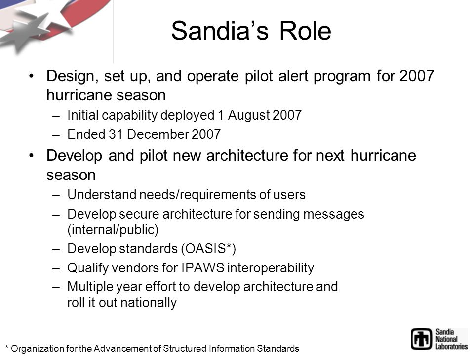 Design, set up, and operate pilot alert program for 2007 hurricane season –Initial capability deployed 1 August 2007 –Ended 31 December 2007 Develop and pilot new architecture for next hurricane season –Understand needs/requirements of users –Develop secure architecture for sending messages (internal/public) –Develop standards (OASIS*) –Qualify vendors for IPAWS interoperability –Multiple year effort to develop architecture and roll it out nationally Sandia's Role * Organization for the Advancement of Structured Information Standards