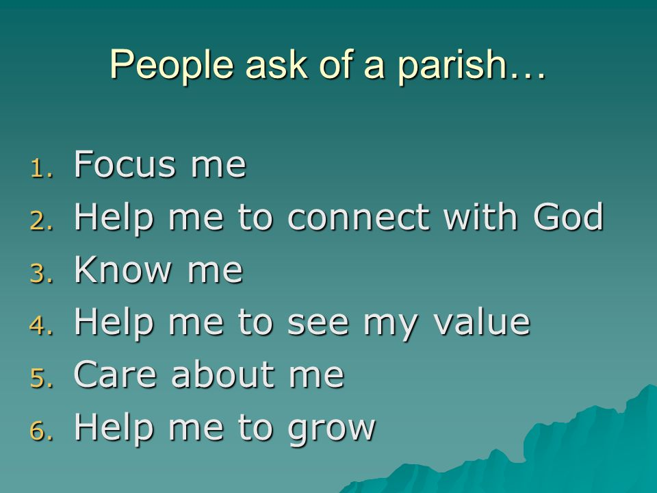 1. Focus me 2. Help me to connect with God 3. Know me 4. Help me to see my value 5. Care about me 6. Help me to grow People ask of a parish…