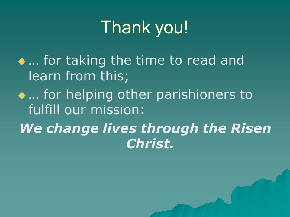 Thank you!   … for taking the time to read and learn from this;   … for helping other parishioners to fulfill our mission: We change lives through