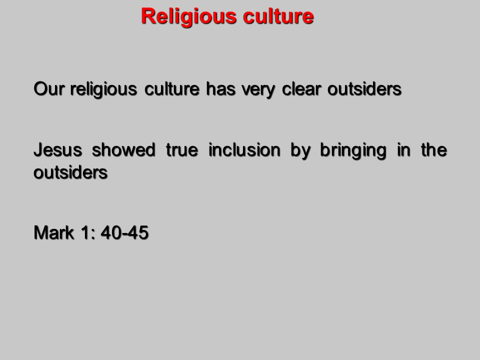 Religious culture Religious culture Our religious culture has very clear outsiders Jesus showed true inclusion by bringing in the outsiders Mark 1: 40-45
