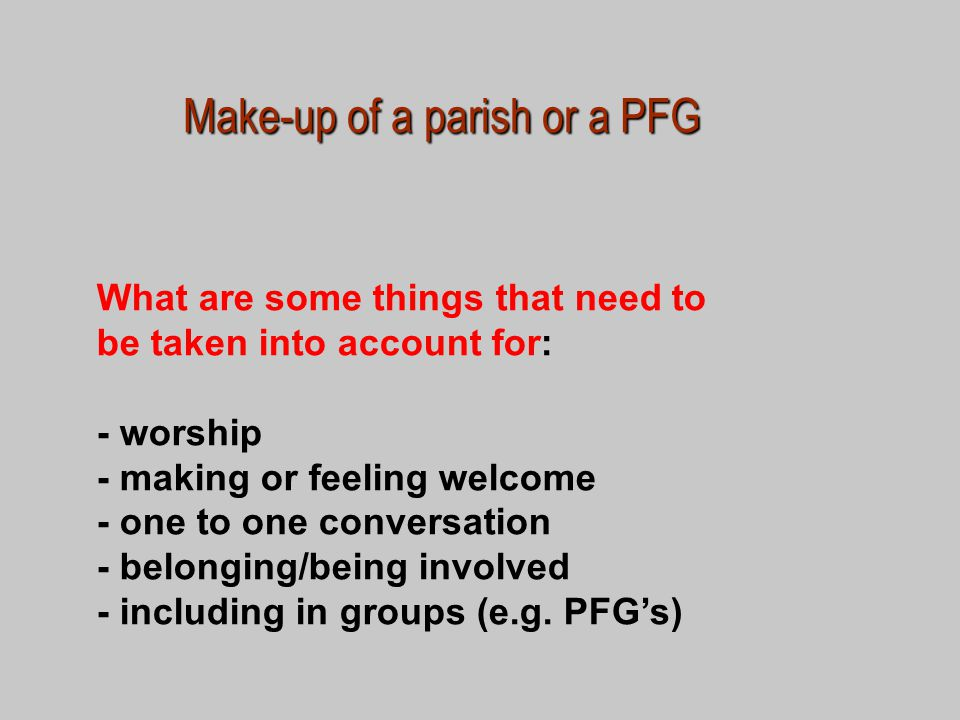 Make-up of a parish or a PFG What are some things that need to be taken into account for: - worship - making or feeling welcome - one to one conversation - belonging/being involved - including in groups (e.g.