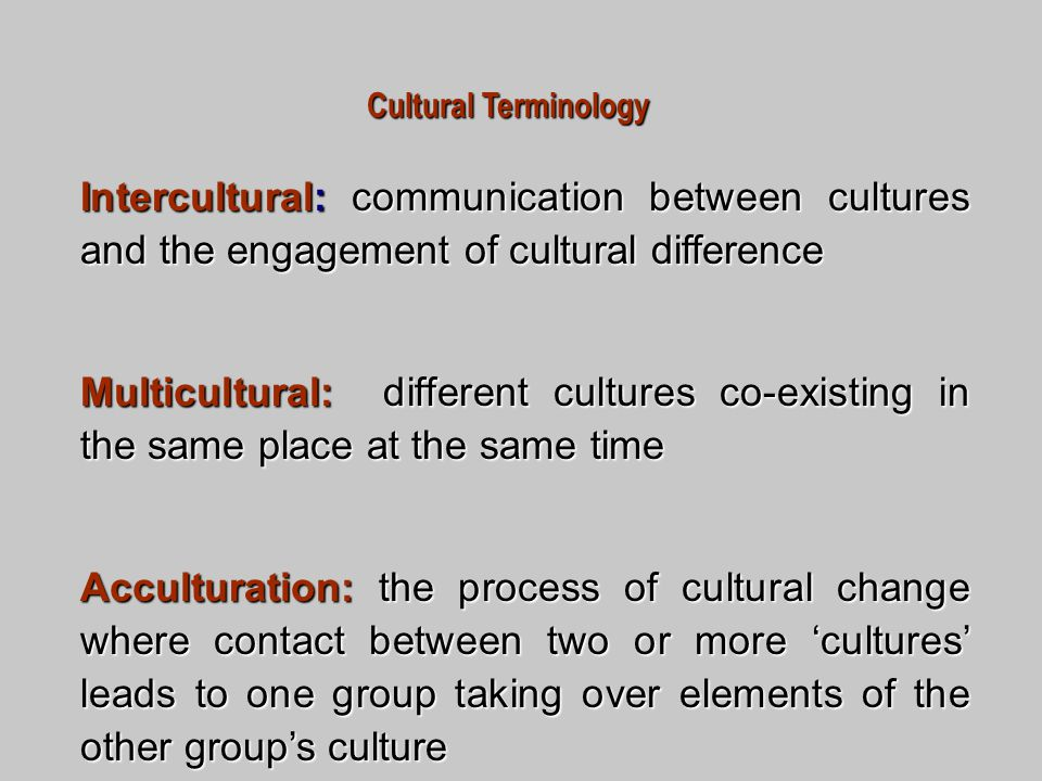 Cultural Terminology Intercultural: communication between cultures and the engagement of cultural difference Multicultural: different cultures co-existing in the same place at the same time Acculturation: the process of cultural change where contact between two or more 'cultures' leads to one group taking over elements of the other group's culture