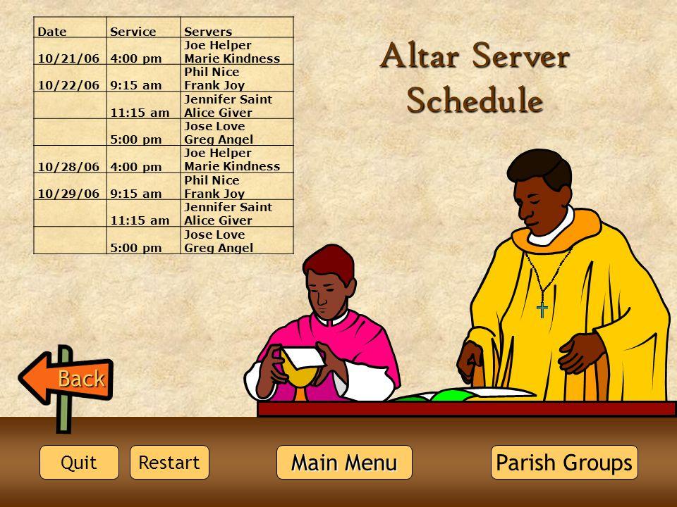 Altar Server Schedule Back DateServiceServers 10/21/064:00 pm Joe Helper Marie Kindness 10/22/069:15 am Phil Nice Frank Joy 11:15 am Jennifer Saint Al